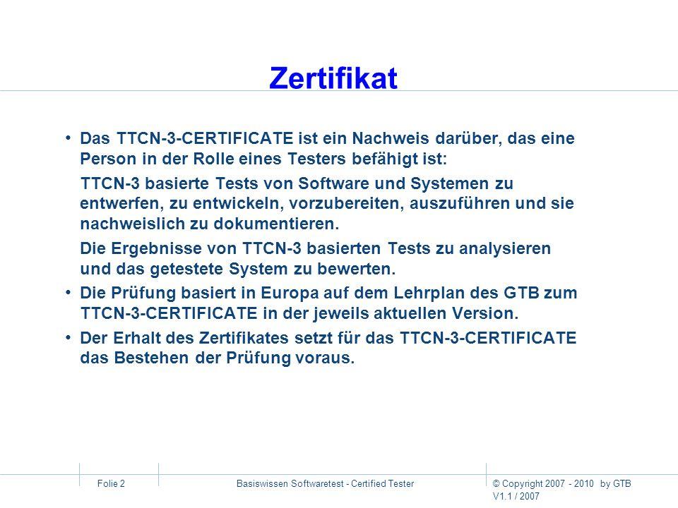 © Copyright 2007 - 2010 by GTB V1.1 / 2007 Basiswissen Softwaretest - Certified Tester Folie 2 Zertifikat Das TTCN-3-CERTIFICATE ist ein Nachweis darü