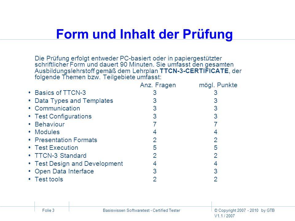 © Copyright 2007 - 2010 by GTB V1.1 / 2007 Basiswissen Softwaretest - Certified Tester Folie 3 Form und Inhalt der Prüfung Die Prüfung erfolgt entwede