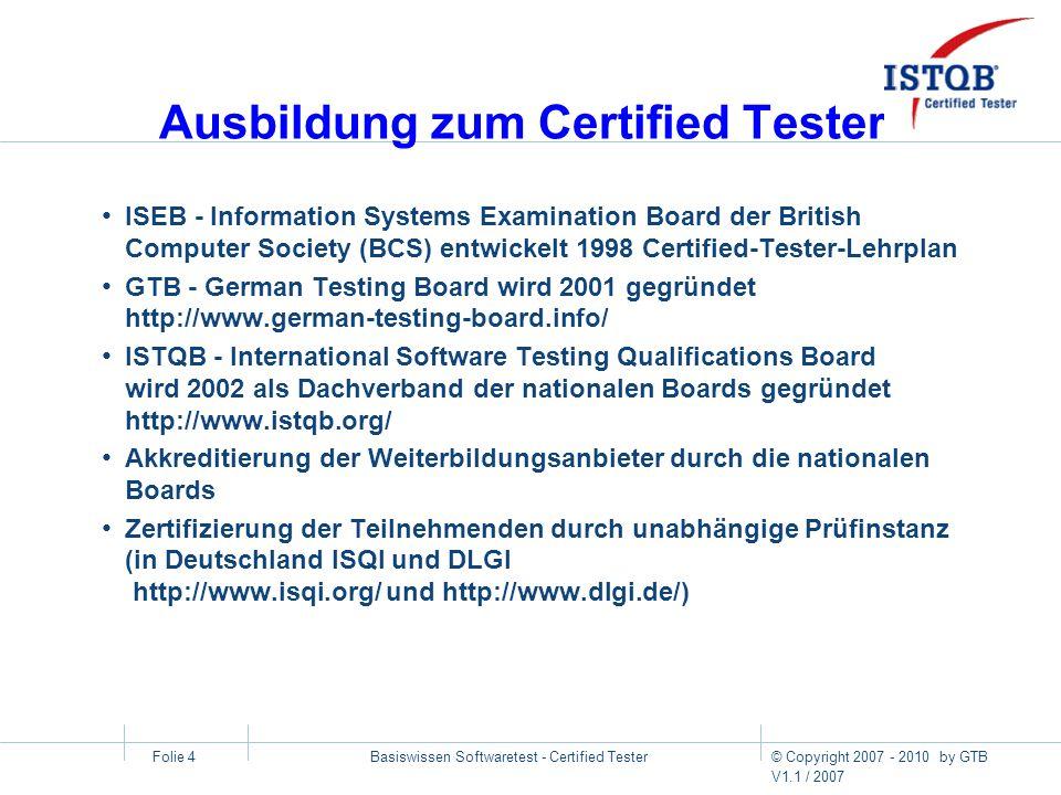 © Copyright 2007 - 2010 by GTB V1.1 / 2007 Basiswissen Softwaretest - Certified Tester Folie 5 Anerkennung und Internationalität Certified Tester Internationalität und Verbreitung (Stand 06.2007): 33 nationale Testing Boards auf allen 5 Kontinenten > 60.000 Certified Tester weltweit > 6000 GTB-autorisierte deutschsprachige Prüfungen aktuelle Informationen unter http://www.istqb.org/ bzw.