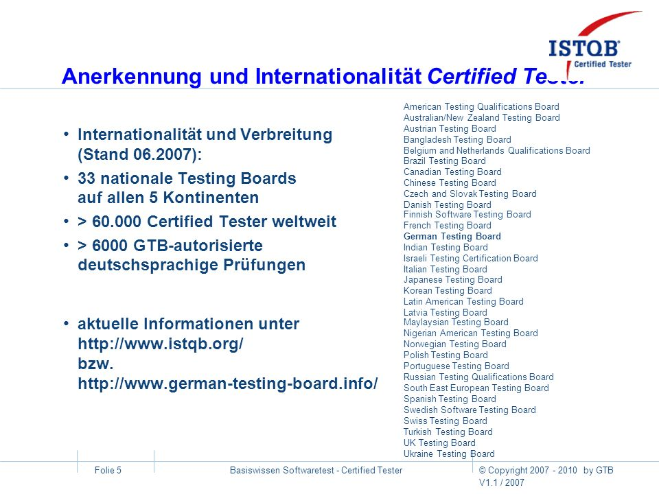 © Copyright 2007 - 2010 by GTB V1.1 / 2007 Basiswissen Softwaretest - Certified Tester Folie 5 Anerkennung und Internationalität Certified Tester Inte