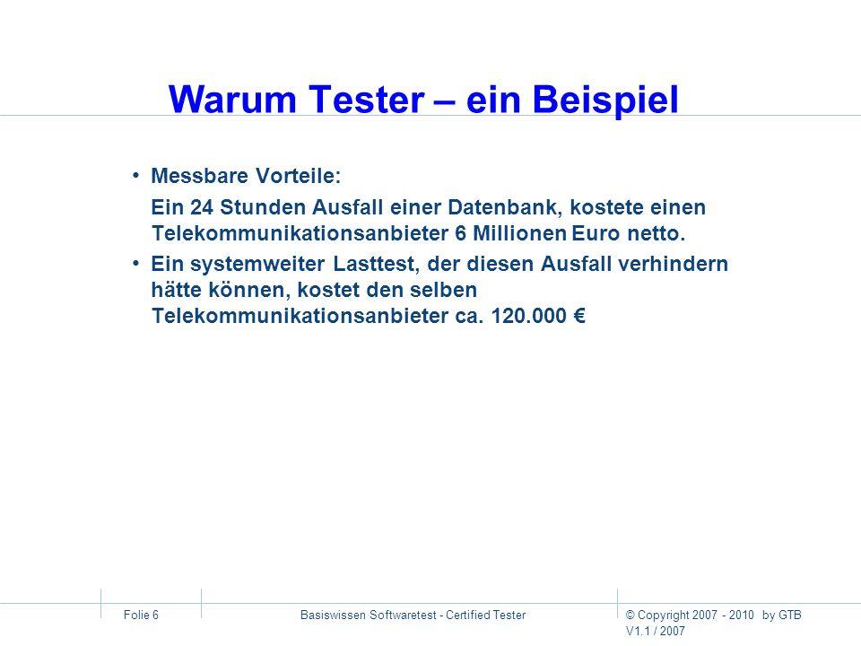 © Copyright 2007 - 2010 by GTB V1.1 / 2007 Basiswissen Softwaretest - Certified Tester Folie 7 Ziele der Ausbildung zum Certified Tester Certified Tester sind in der Lage Prüfungen und Tests projektspezifisch zu konzipieren und zu planen.