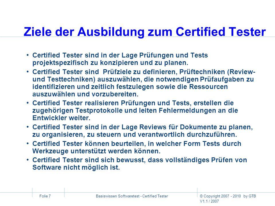 © Copyright 2007 - 2010 by GTB V1.1 / 2007 Basiswissen Softwaretest - Certified Tester Folie 7 Ziele der Ausbildung zum Certified Tester Certified Tes