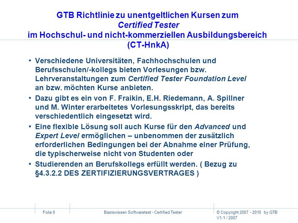 © Copyright 2007 - 2010 by GTB V1.1 / 2007 Basiswissen Softwaretest - Certified Tester Folie 10 Lehrbuch zum Certified Tester - Foundation Level Andreas Spillner, Tilo Linz Basiswissen Softwaretest Aus- und Weiterbildung zum Certified Tester Foundation Level nach ISTQB-Standard – 3., überarbeitete Auflage – dpunkt.verlag, 2005 – 296 Seiten, Gebunden – 39 Euro (D) – ISBN 3-89864-358-1 dpunkt-Verlag http://www.dpunkt.de/