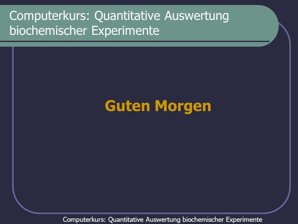 Computerkurs: Quantitative Auswertung biochemischer Experimente Guten Morgen