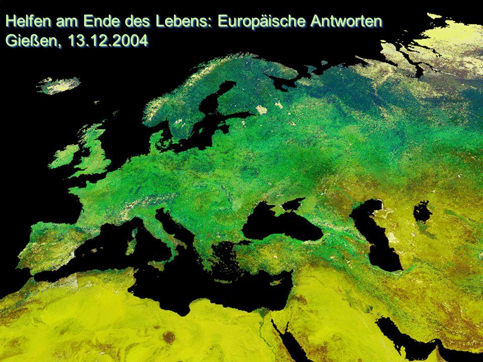 Helfen am Ende des Lebens: Europäische Antworten Gießen, 13.12.2004 Helfen am Ende des Lebens: Europäische Antworten Gießen, 13.12.2004