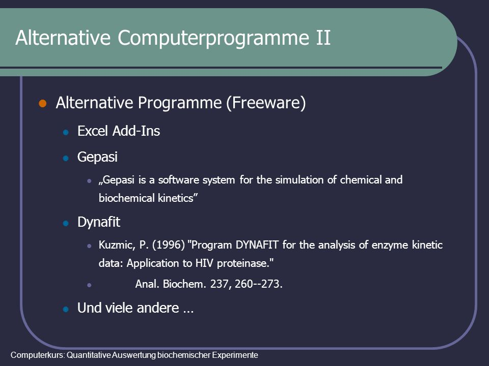 Computerkurs: Quantitative Auswertung biochemischer Experimente Alternative Computerprogramme II Alternative Programme (Freeware) Excel Add-Ins Gepasi