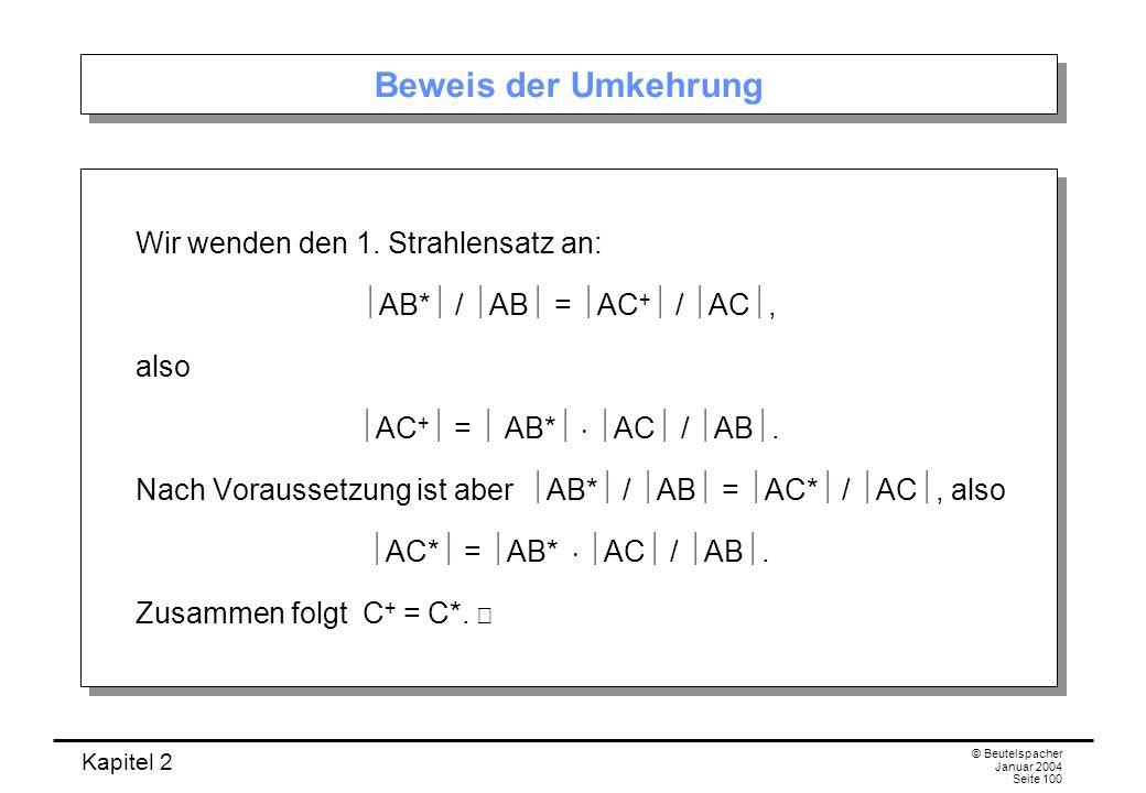 Kapitel 2 © Beutelspacher Januar 2004 Seite 100 Beweis der Umkehrung Wir wenden den 1. Strahlensatz an: AB* / AB = AC + / AC, also AC + = AB* AC / AB.