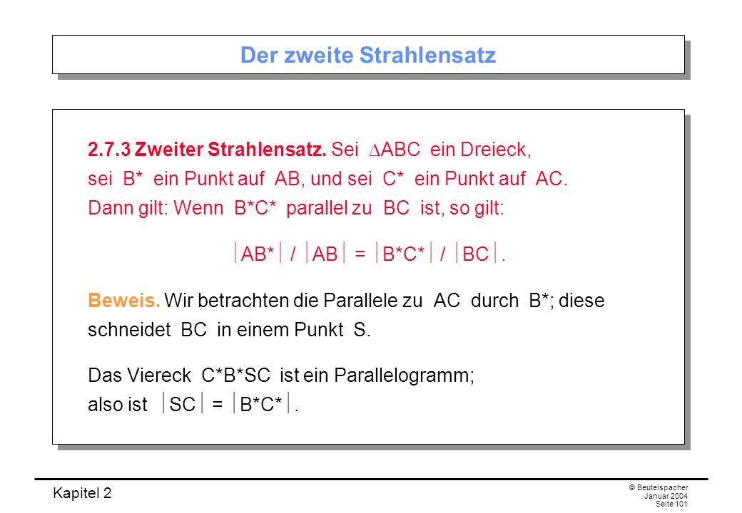 Kapitel 2 © Beutelspacher Januar 2004 Seite 101 Der zweite Strahlensatz 2.7.3 Zweiter Strahlensatz. Sei ABC ein Dreieck, sei B* ein Punkt auf AB, und