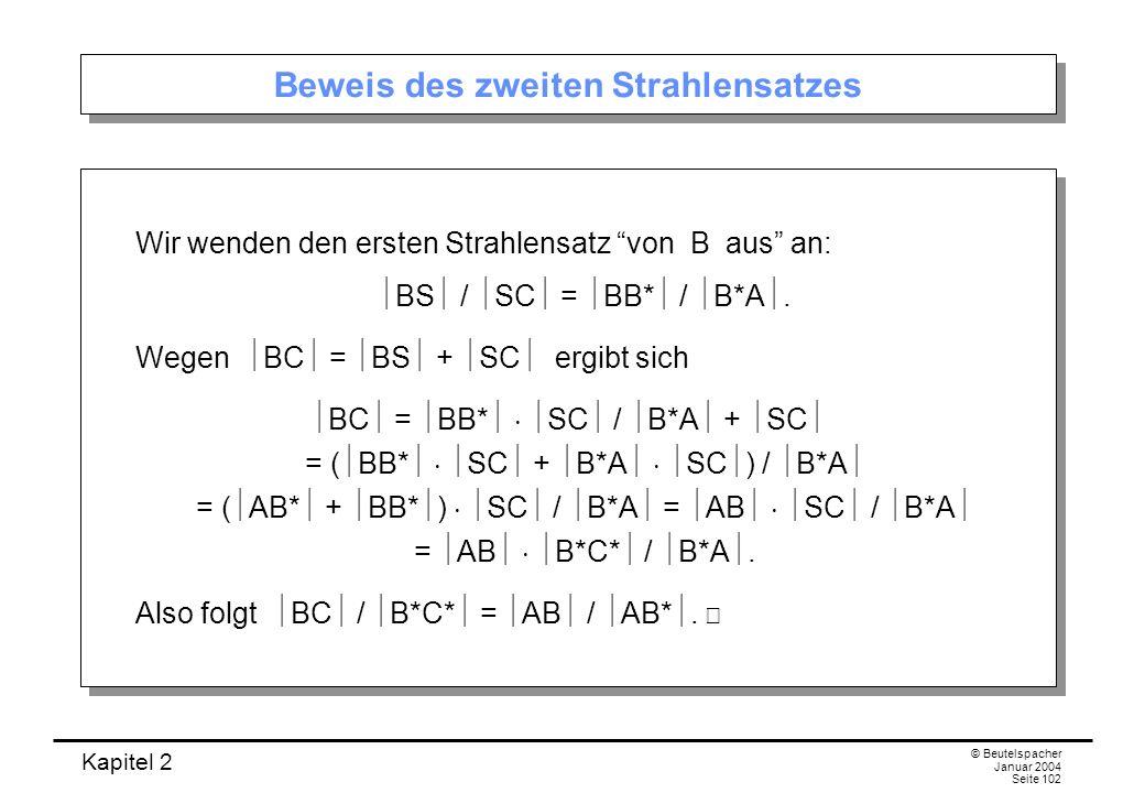Kapitel 2 © Beutelspacher Januar 2004 Seite 102 Beweis des zweiten Strahlensatzes Wir wenden den ersten Strahlensatz von B aus an: BS / SC = BB* / B*A