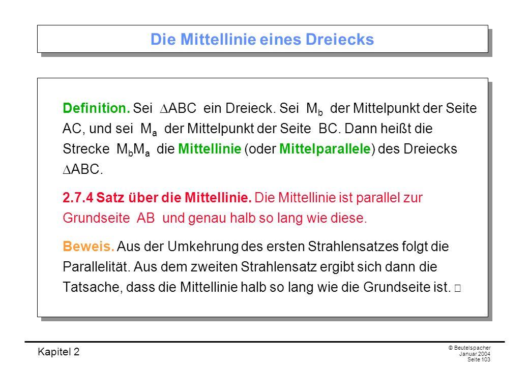 Kapitel 2 © Beutelspacher Januar 2004 Seite 103 Die Mittellinie eines Dreiecks Definition. Sei ABC ein Dreieck. Sei M b der Mittelpunkt der Seite AC,