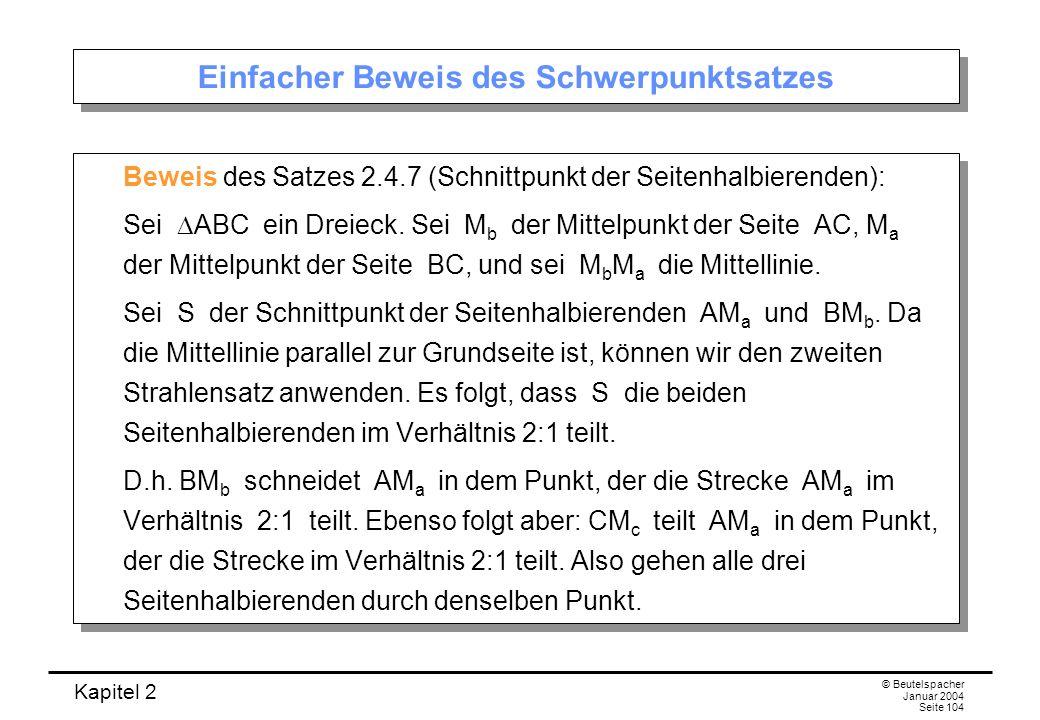 Kapitel 2 © Beutelspacher Januar 2004 Seite 104 Einfacher Beweis des Schwerpunktsatzes Beweis des Satzes 2.4.7 (Schnittpunkt der Seitenhalbierenden):