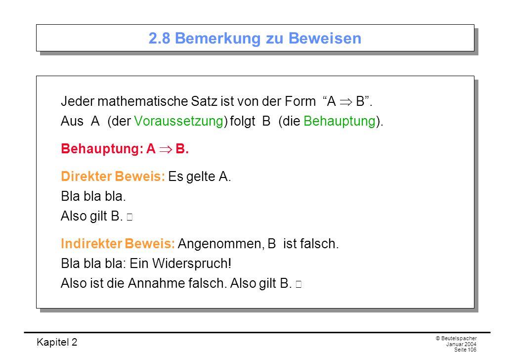 Kapitel 2 © Beutelspacher Januar 2004 Seite 106 2.8 Bemerkung zu Beweisen Jeder mathematische Satz ist von der Form A B. Aus A (der Voraussetzung) fol