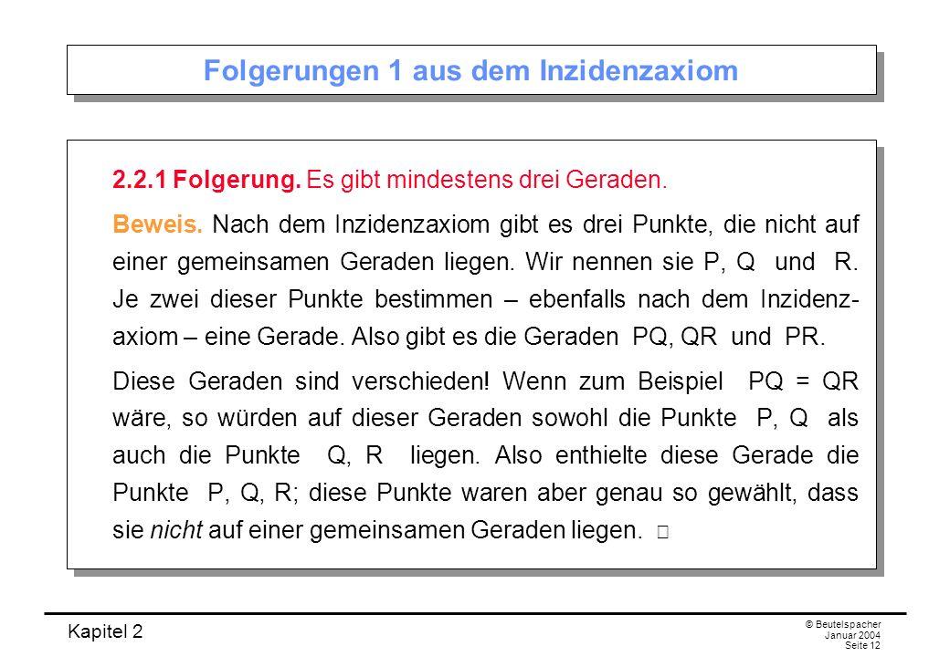 Kapitel 2 © Beutelspacher Januar 2004 Seite 12 Folgerungen 1 aus dem Inzidenzaxiom 2.2.1 Folgerung. Es gibt mindestens drei Geraden. Beweis. Nach dem