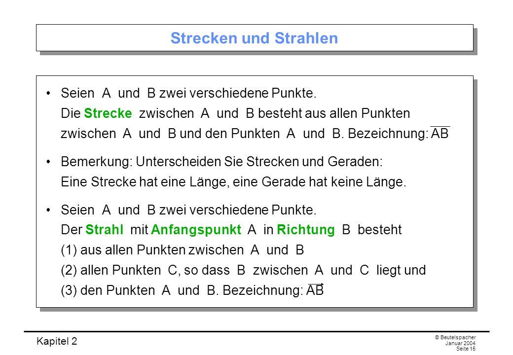 Kapitel 2 © Beutelspacher Januar 2004 Seite 15 Strecken und Strahlen Seien A und B zwei verschiedene Punkte. Die Strecke zwischen A und B besteht aus