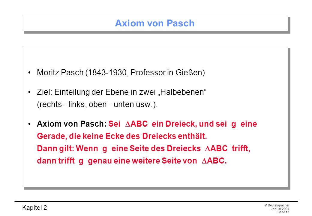 Kapitel 2 © Beutelspacher Januar 2004 Seite 17 Axiom von Pasch Moritz Pasch (1843-1930, Professor in Gießen) Ziel: Einteilung der Ebene in zwei Halbeb