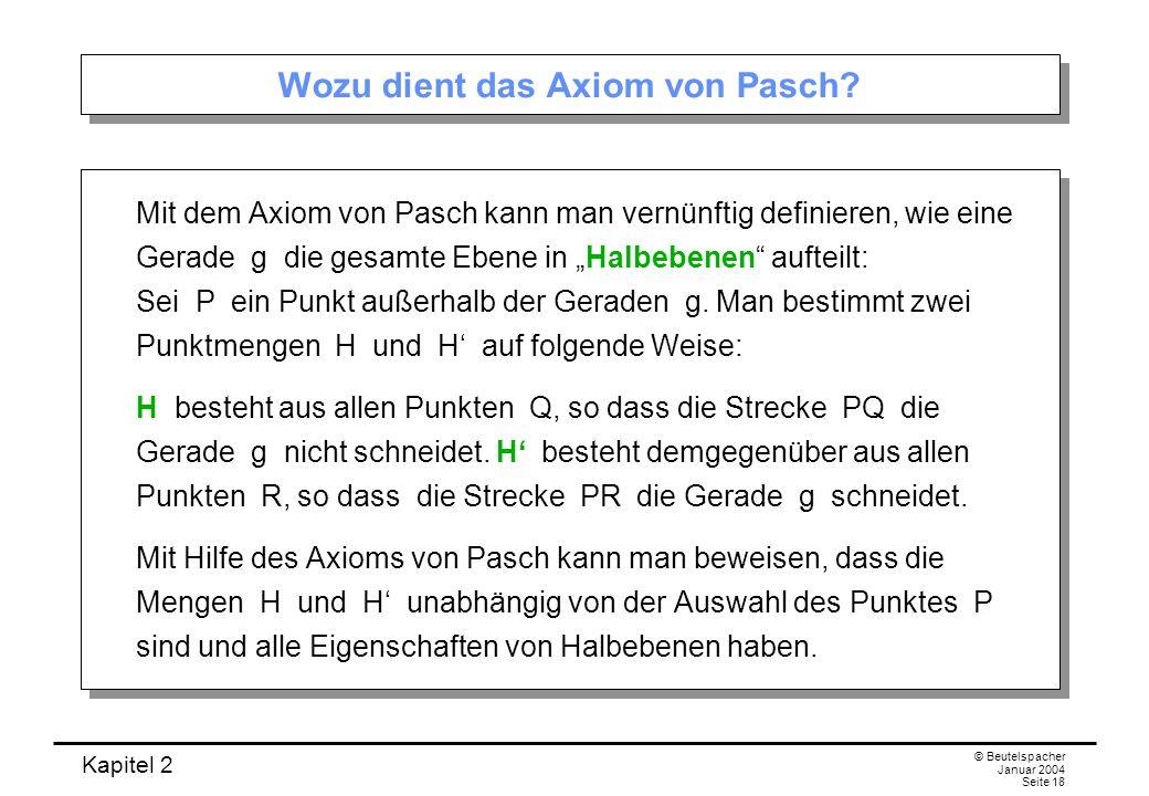 Kapitel 2 © Beutelspacher Januar 2004 Seite 18 Wozu dient das Axiom von Pasch? Mit dem Axiom von Pasch kann man vernünftig definieren, wie eine Gerade