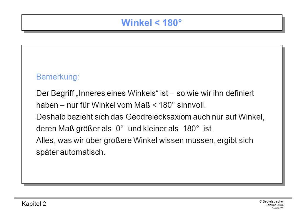 Kapitel 2 © Beutelspacher Januar 2004 Seite 21 Winkel < 180° Bemerkung: Der Begriff Inneres eines Winkels ist – so wie wir ihn definiert haben – nur f