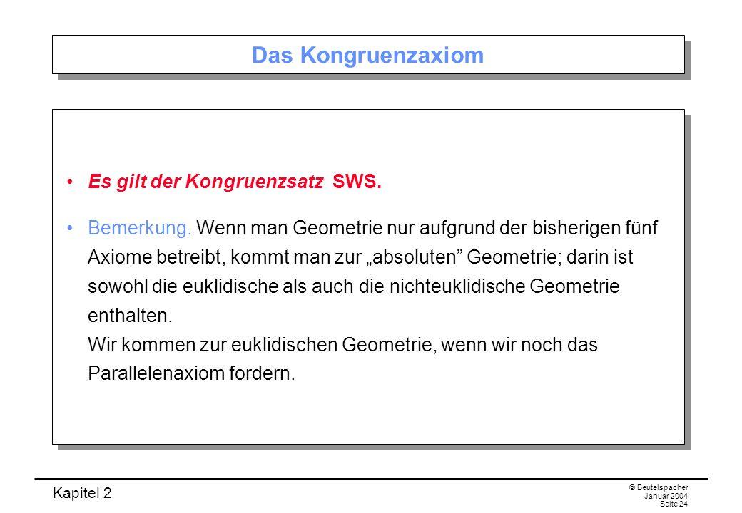 Kapitel 2 © Beutelspacher Januar 2004 Seite 24 Das Kongruenzaxiom Es gilt der Kongruenzsatz SWS. Bemerkung. Wenn man Geometrie nur aufgrund der bisher