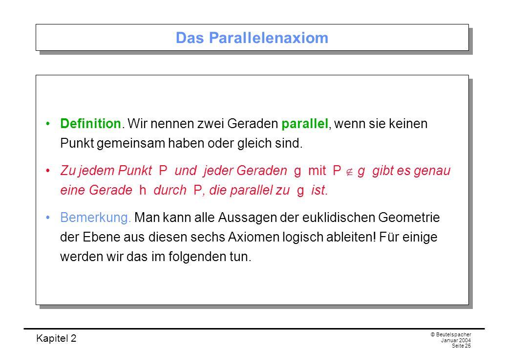 Kapitel 2 © Beutelspacher Januar 2004 Seite 25 Das Parallelenaxiom Definition. Wir nennen zwei Geraden parallel, wenn sie keinen Punkt gemeinsam haben