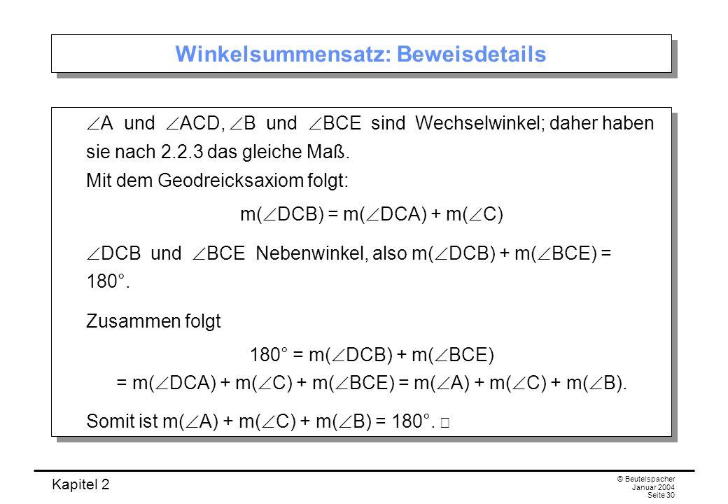 Kapitel 2 © Beutelspacher Januar 2004 Seite 30 Winkelsummensatz: Beweisdetails A und ACD, B und BCE sind Wechselwinkel; daher haben sie nach 2.2.3 das