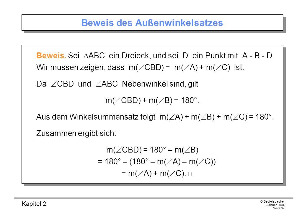 Kapitel 2 © Beutelspacher Januar 2004 Seite 37 Beweis des Außenwinkelsatzes Beweis. Sei ABC ein Dreieck, und sei D ein Punkt mit A - B - D. Wir müssen