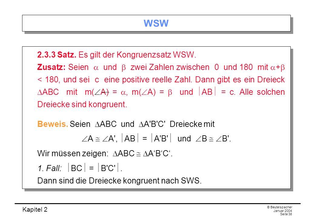 Kapitel 2 © Beutelspacher Januar 2004 Seite 38 WSW 2.3.3 Satz. Es gilt der Kongruenzsatz WSW. Zusatz: Seien und zwei Zahlen zwischen 0 und 180 mit + <
