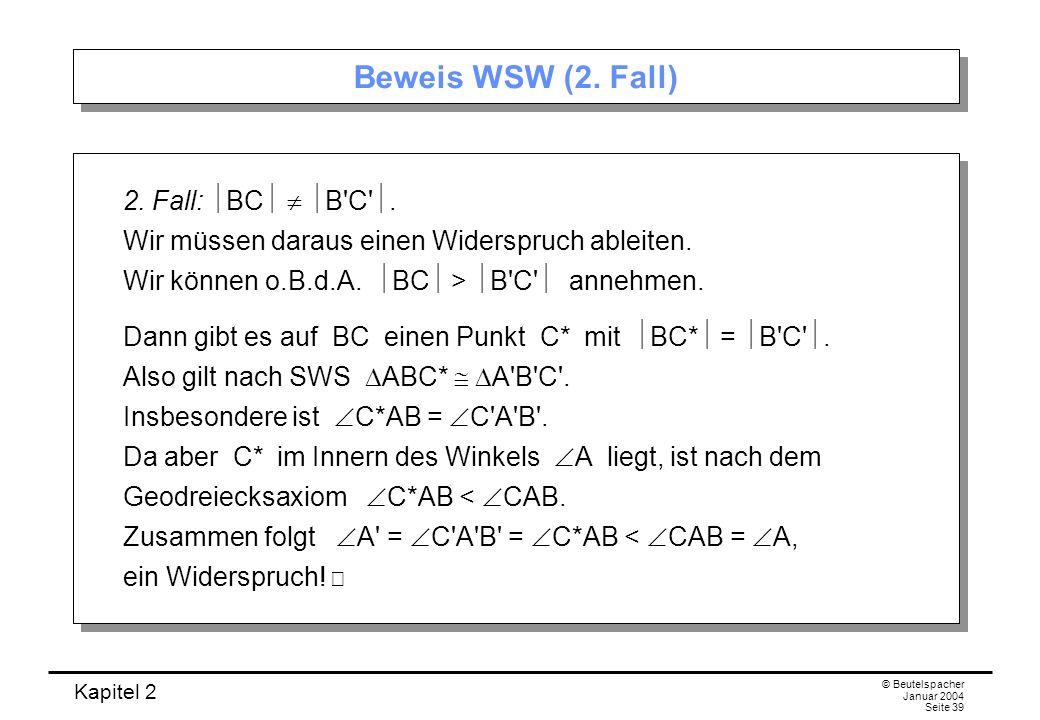 Kapitel 2 © Beutelspacher Januar 2004 Seite 39 Beweis WSW (2. Fall) 2. Fall: BC B'C'. Wir müssen daraus einen Widerspruch ableiten. Wir können o.B.d.A