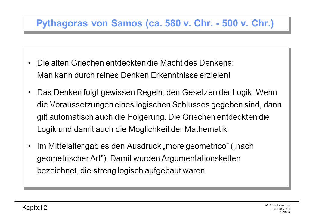 Kapitel 2 © Beutelspacher Januar 2004 Seite 4 Pythagoras von Samos (ca. 580 v. Chr. - 500 v. Chr.) Die alten Griechen entdeckten die Macht des Denkens