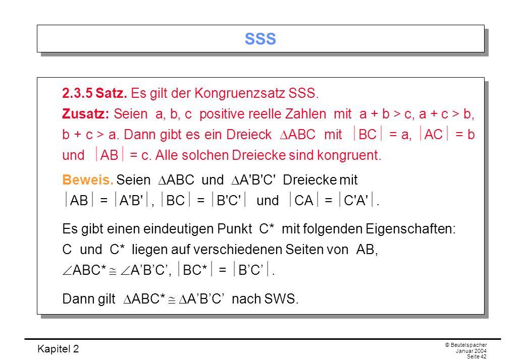 Kapitel 2 © Beutelspacher Januar 2004 Seite 42 SSS 2.3.5 Satz. Es gilt der Kongruenzsatz SSS. Zusatz: Seien a, b, c positive reelle Zahlen mit a + b >