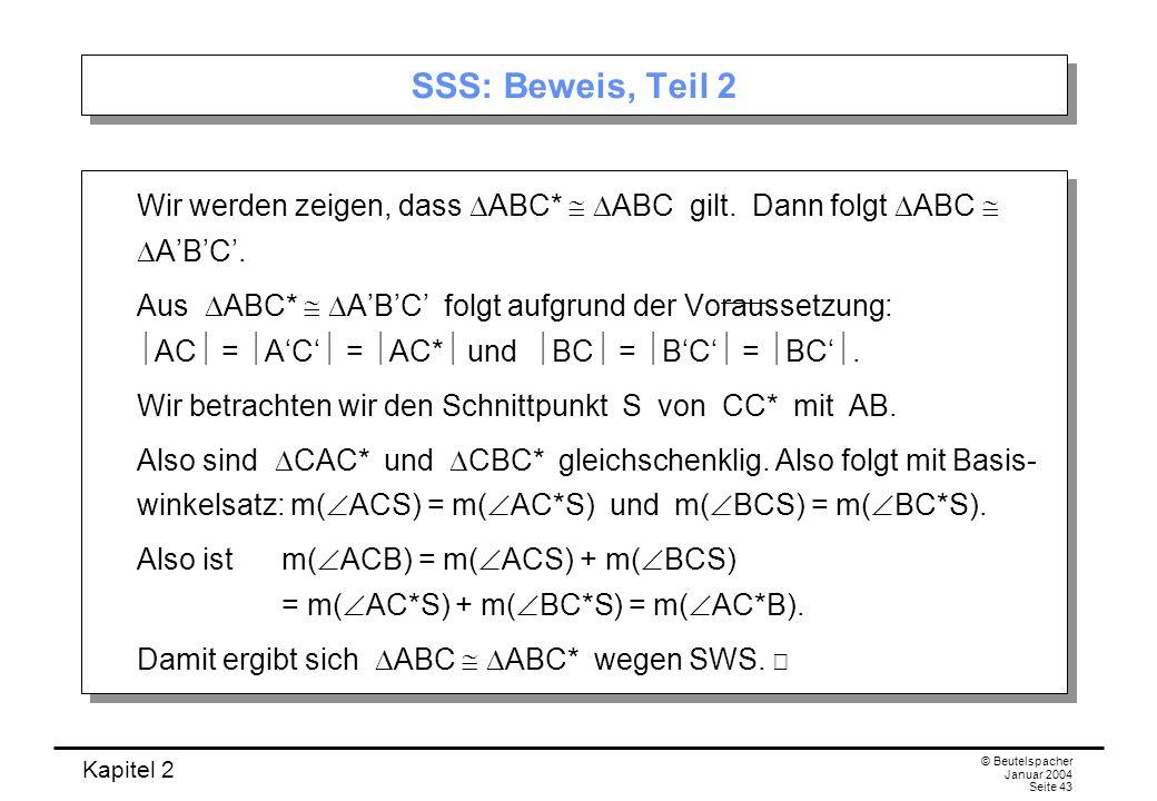 Kapitel 2 © Beutelspacher Januar 2004 Seite 43 SSS: Beweis, Teil 2 Wir werden zeigen, dass ABC* ABC gilt. Dann folgt ABC ABC. Aus ABC* ABC folgt aufgr