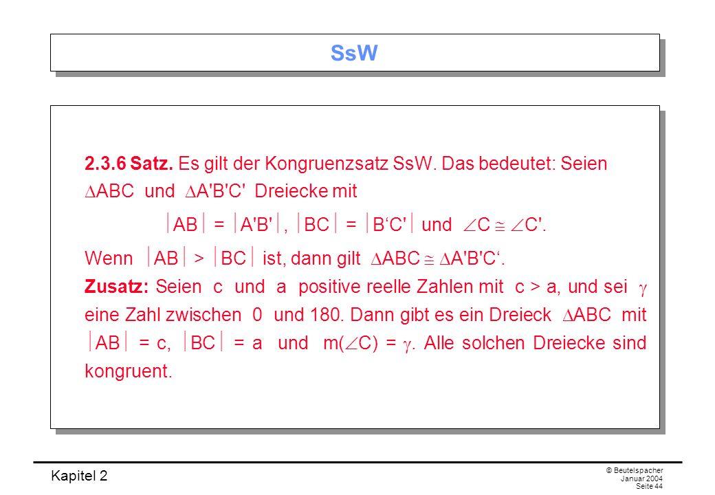 Kapitel 2 © Beutelspacher Januar 2004 Seite 44 SsW 2.3.6 Satz. Es gilt der Kongruenzsatz SsW. Das bedeutet: Seien ABC und A'B'C' Dreiecke mit AB = A'B