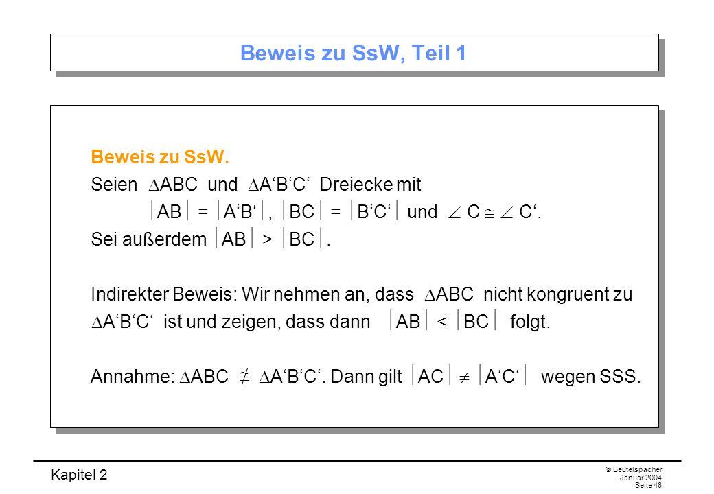 Kapitel 2 © Beutelspacher Januar 2004 Seite 46 Beweis zu SsW, Teil 1 Beweis zu SsW. Seien ABC und ABC Dreiecke mit AB = AB, BC = BC und C C. Sei außer