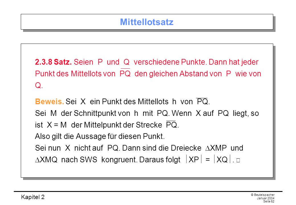 Kapitel 2 © Beutelspacher Januar 2004 Seite 52 Mittellotsatz 2.3.8 Satz. Seien P und Q verschiedene Punkte. Dann hat jeder Punkt des Mittellots von PQ