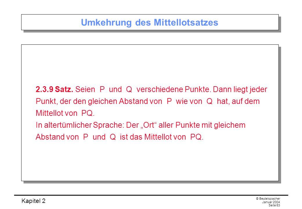Kapitel 2 © Beutelspacher Januar 2004 Seite 53 Umkehrung des Mittellotsatzes 2.3.9 Satz. Seien P und Q verschiedene Punkte. Dann liegt jeder Punkt, de