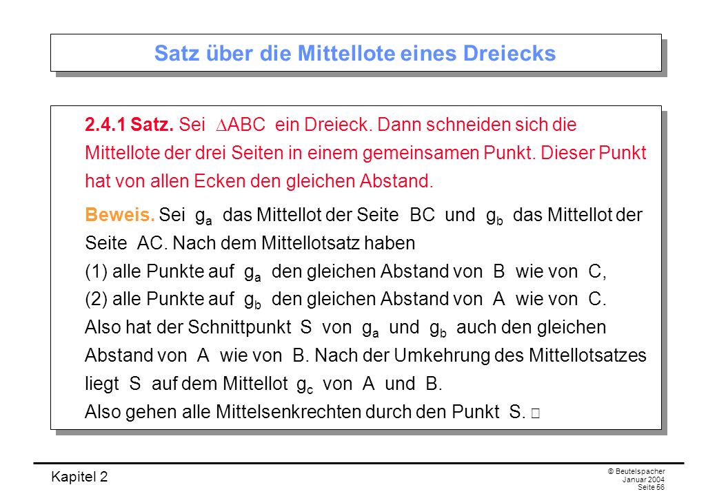 Kapitel 2 © Beutelspacher Januar 2004 Seite 56 Satz über die Mittellote eines Dreiecks 2.4.1 Satz. Sei ABC ein Dreieck. Dann schneiden sich die Mittel
