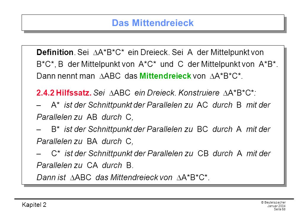 Kapitel 2 © Beutelspacher Januar 2004 Seite 58 Das Mittendreieck Definition. Sei A*B*C* ein Dreieck. Sei A der Mittelpunkt von B*C*, B der Mittelpunkt