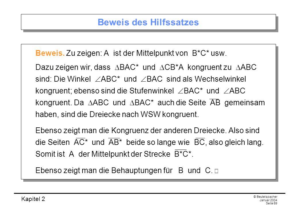 Kapitel 2 © Beutelspacher Januar 2004 Seite 59 Beweis des Hilfssatzes Beweis. Zu zeigen: A ist der Mittelpunkt von B*C* usw. Dazu zeigen wir, dass BAC