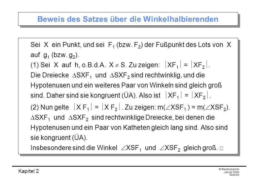 Kapitel 2 © Beutelspacher Januar 2004 Seite 64 Beweis des Satzes über die Winkelhalbierenden Sei X ein Punkt, und sei F 1 (bzw. F 2 ) der Fußpunkt des