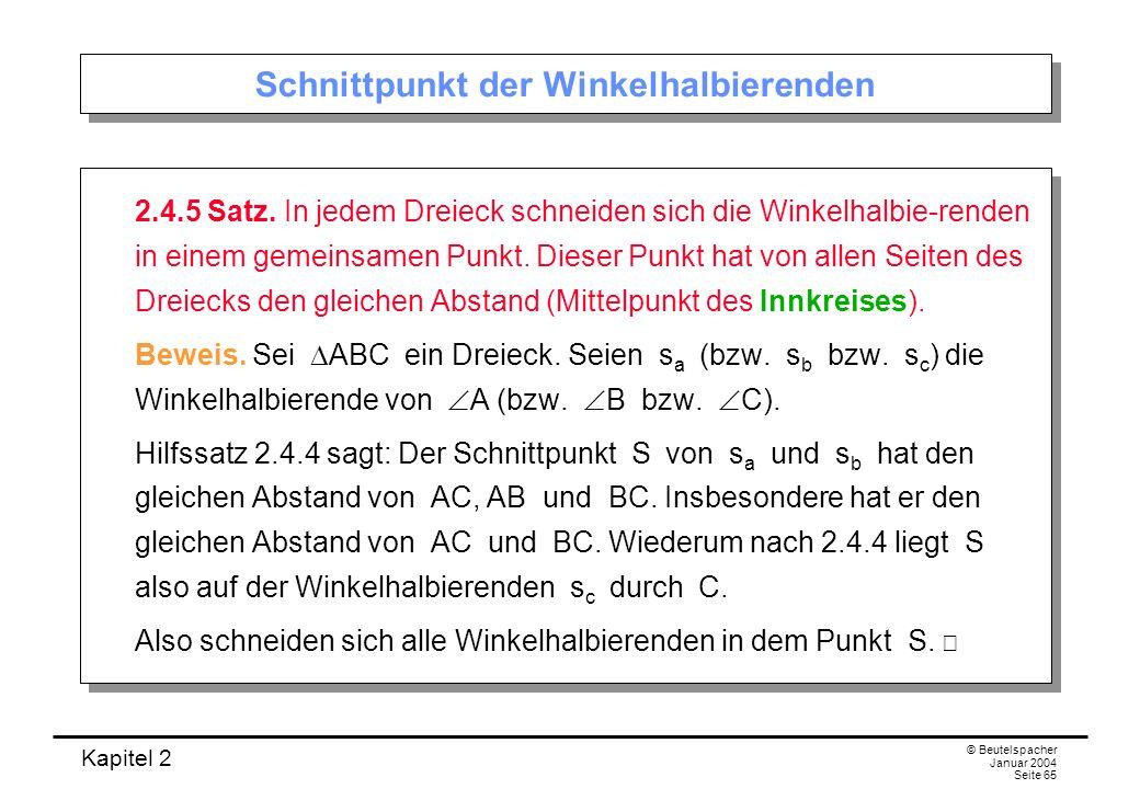 Kapitel 2 © Beutelspacher Januar 2004 Seite 65 Schnittpunkt der Winkelhalbierenden 2.4.5 Satz. In jedem Dreieck schneiden sich die Winkelhalbie-renden