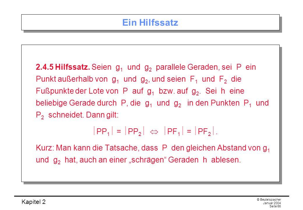 Kapitel 2 © Beutelspacher Januar 2004 Seite 66 Ein Hilfssatz 2.4.5 Hilfssatz. Seien g 1 und g 2 parallele Geraden, sei P ein Punkt außerhalb von g 1 u