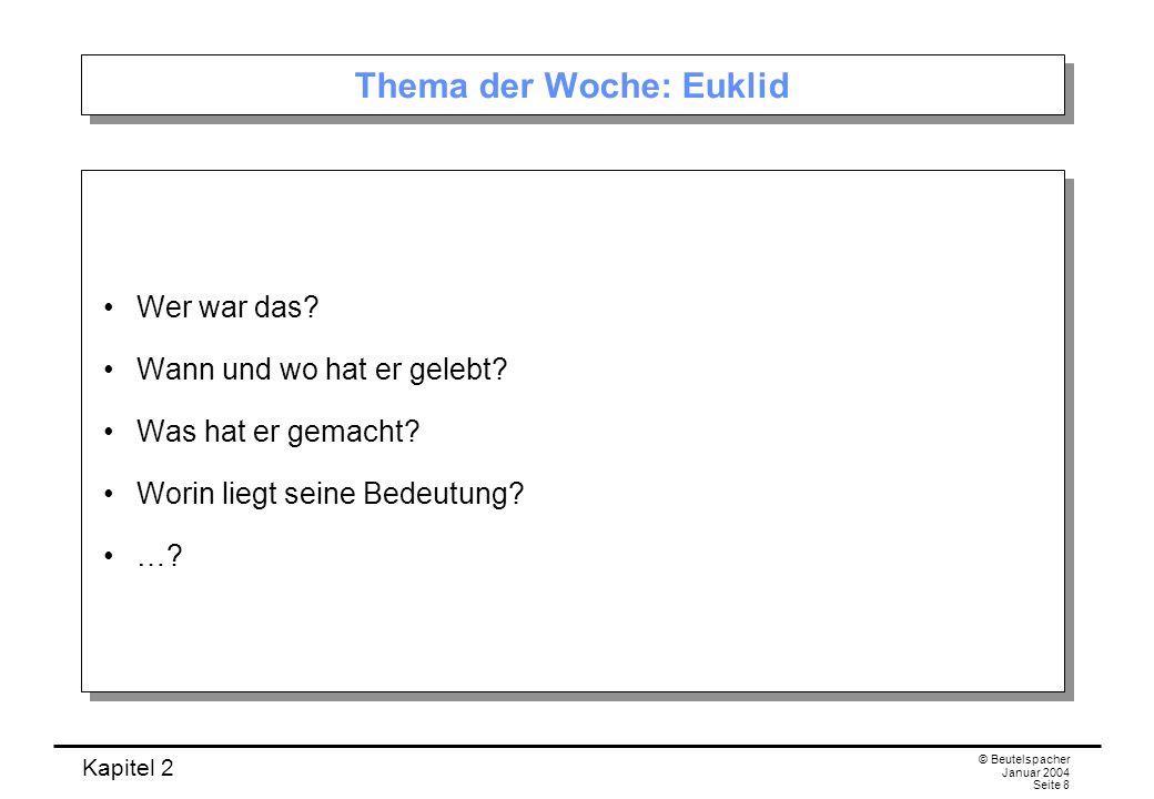 Kapitel 2 © Beutelspacher Januar 2004 Seite 8 Thema der Woche: Euklid Wer war das? Wann und wo hat er gelebt? Was hat er gemacht? Worin liegt seine Be