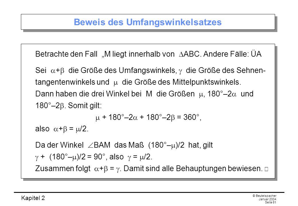 Kapitel 2 © Beutelspacher Januar 2004 Seite 81 Beweis des Umfangswinkelsatzes Betrachte den Fall M liegt innerhalb von ABC. Andere Fälle: ÜA Sei + die