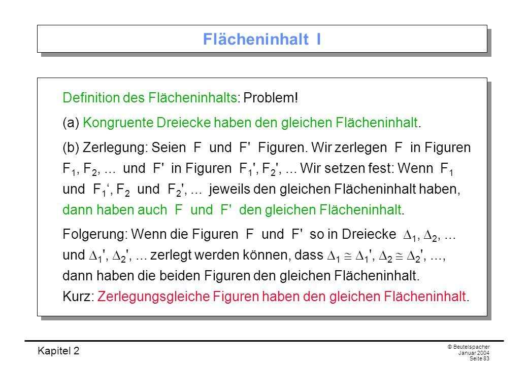 Kapitel 2 © Beutelspacher Januar 2004 Seite 83 Flächeninhalt I Definition des Flächeninhalts: Problem! (a) Kongruente Dreiecke haben den gleichen Fläc