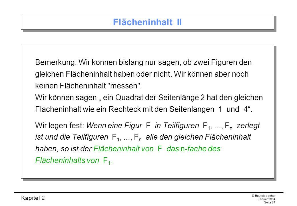 Kapitel 2 © Beutelspacher Januar 2004 Seite 84 Flächeninhalt II Bemerkung: Wir können bislang nur sagen, ob zwei Figuren den gleichen Flächeninhalt ha