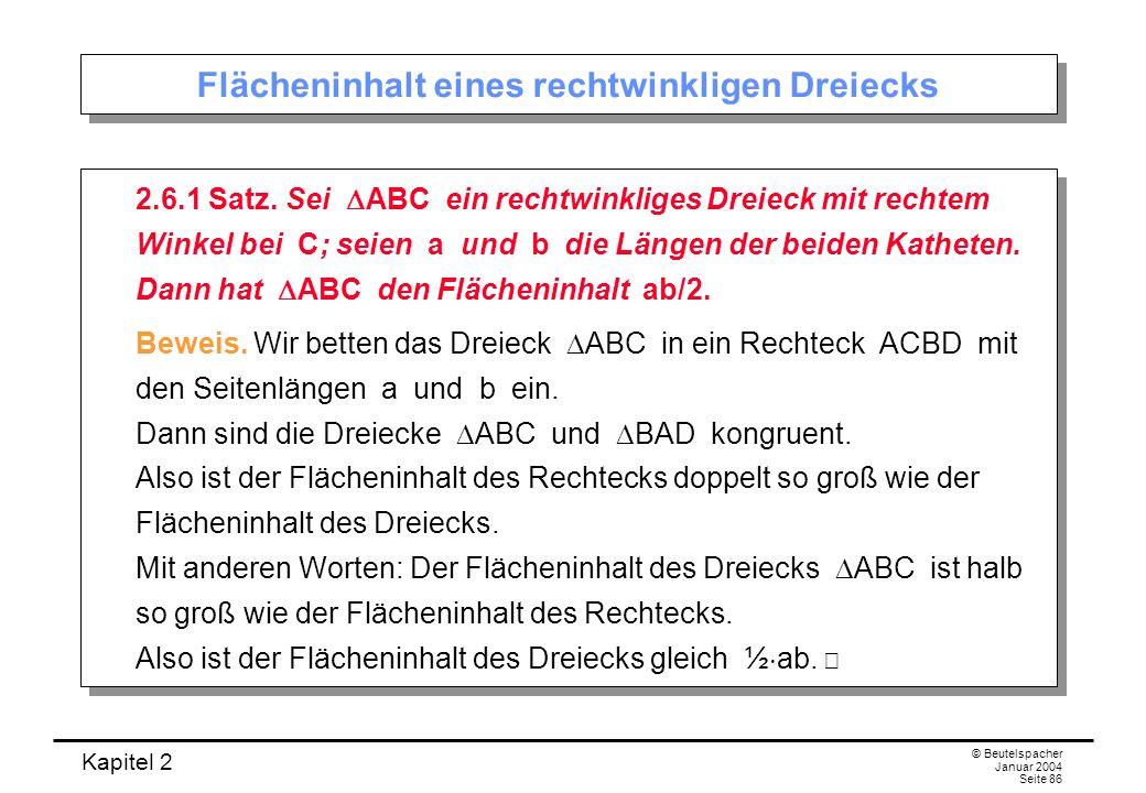Kapitel 2 © Beutelspacher Januar 2004 Seite 86 Flächeninhalt eines rechtwinkligen Dreiecks 2.6.1 Satz. Sei ABC ein rechtwinkliges Dreieck mit rechtem