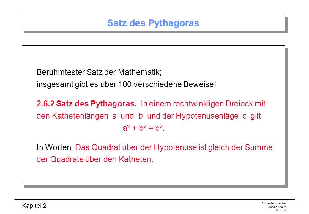 Kapitel 2 © Beutelspacher Januar 2004 Seite 87 Satz des Pythagoras Berühmtester Satz der Mathematik; insgesamt gibt es über 100 verschiedene Beweise!