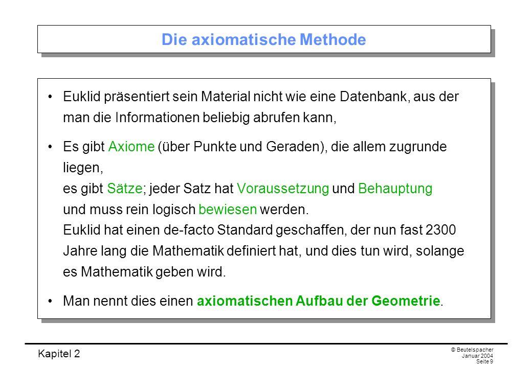 Kapitel 2 © Beutelspacher Januar 2004 Seite 9 Die axiomatische Methode Euklid präsentiert sein Material nicht wie eine Datenbank, aus der man die Info