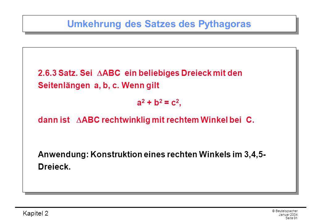 Kapitel 2 © Beutelspacher Januar 2004 Seite 91 Umkehrung des Satzes des Pythagoras 2.6.3 Satz. Sei ABC ein beliebiges Dreieck mit den Seitenlängen a,