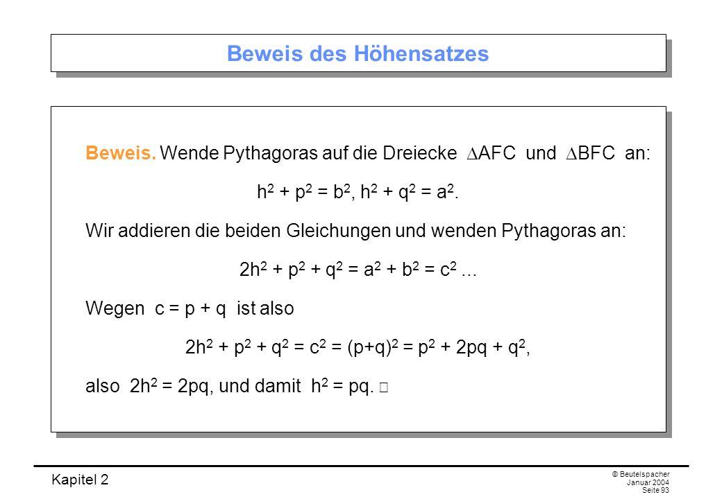 Kapitel 2 © Beutelspacher Januar 2004 Seite 93 Beweis des Höhensatzes Beweis. Wende Pythagoras auf die Dreiecke AFC und BFC an: h 2 + p 2 = b 2, h 2 +