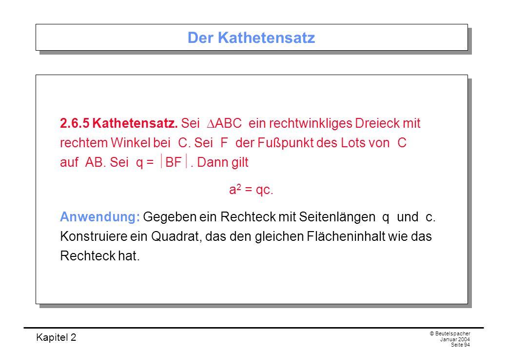 Kapitel 2 © Beutelspacher Januar 2004 Seite 94 Der Kathetensatz 2.6.5 Kathetensatz. Sei ABC ein rechtwinkliges Dreieck mit rechtem Winkel bei C. Sei F